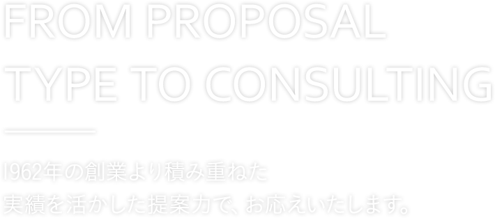 FROM PROPOSAL TYPE TO CONSULTING 提案型からコンサルティングへ